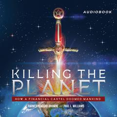 Killing the Planet: How a Financial Cartel Doomed Mankind Audiobook, by Paul L. Williams, Rodney Howard-Browne
