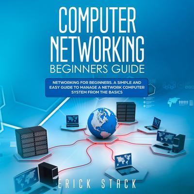 Computer Networking Beginners Guide: Networking for beginners. A Simple and Easy guide to manage a Network Computer System from the Basics Audiobook, by Erick Stack
