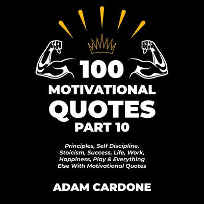 100 Motivational Quotes Part 10: Principles, Self Discipline, Stoicism, Success, Life, Work, Happiness, Play & Everything Else With Motivational Quotes Audiobook, by Adam Cardone