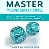 Master Your Emotions: How to Overcome Negativity, Manage Feelings & End Anxiety Audiobook, by Vanessa Robinson