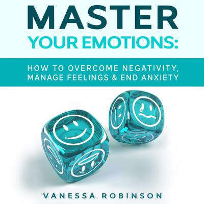 Master Your Emotions: How to Overcome Negativity, Manage Feelings & End Anxiety Audiobook, by