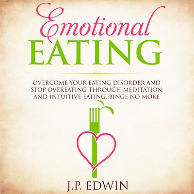 Emotional Eating: Overcome Your Eating Disorder and Stop Overeating Through Meditation and Intuitive Eating, Binge No More Audiobook, by J.P. Edwin