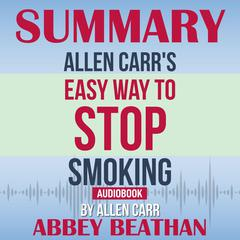 Summary of Allen Carrs Easy Way To Stop Smoking by Allen Carr Audiobook, by Abbey Beathan