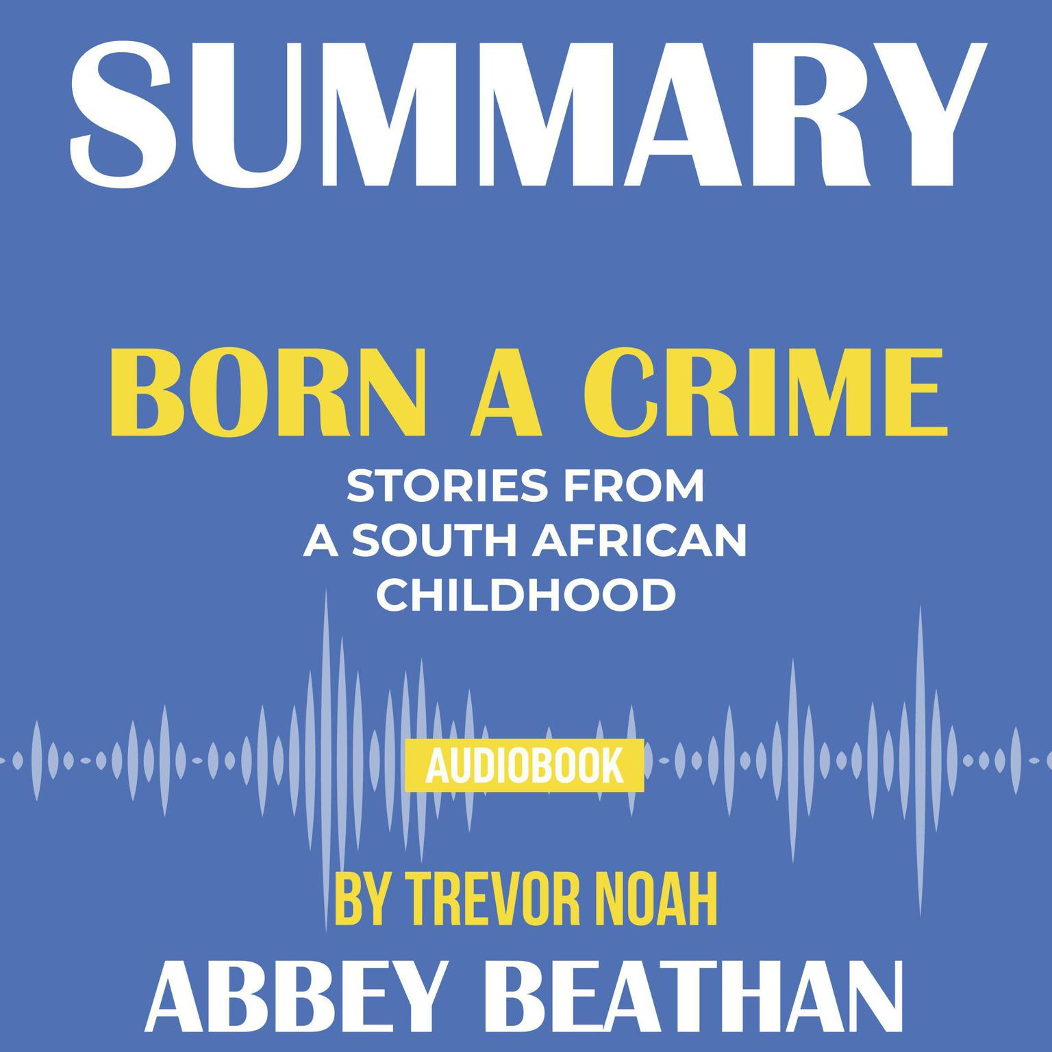 Printable Summary of Born a Crime: Stories from a South African Childhood by Trevor Noah Audiobook Cover Art