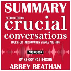 Summary of Crucial Conversations Tools for Talking When Stakes Are High, Second Edition by Kerry Patterson Audiobook, by Abbey Beathan