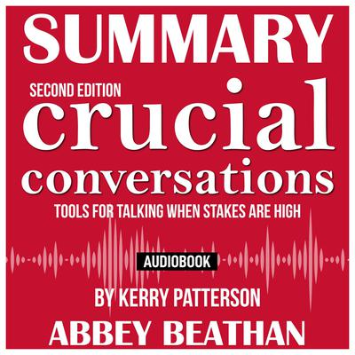 Summary of Crucial Conversations Tools for Talking When Stakes Are High, Second Edition by Kerry Patterson Audiobook, by