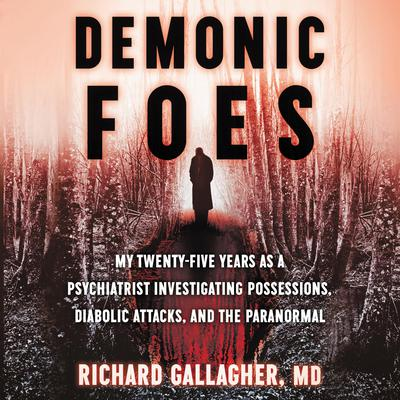 Demonic Foes: My Twenty-Five Years as a Psychiatrist Investigating Possessions, Diabolic Attacks, and the Paranormal Audiobook, by