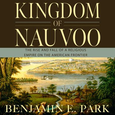 Kingdom of Nauvoo: The Rise and Fall of a Religious Empire on the American Frontier Audiobook, by