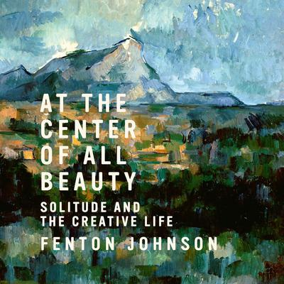 At the Center of All Beauty: Solitude and the Creative Life Audiobook, by Fenton Johnson