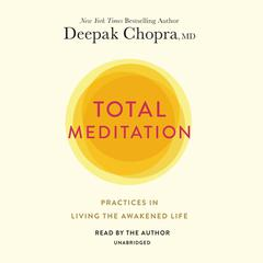 Total Meditation: Practices in Living the Awakened Life Audiobook, by Deepak Chopra, M.D.