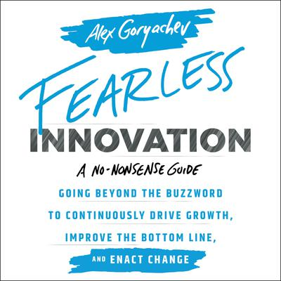 Fearless Innovation: Going Beyond the Buzzword to Continuously Drive Growth, Improve the Bottom Line, and Enact Change Audiobook, by Alex Goryachev