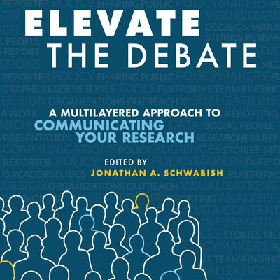 Elevate the Debate: A Multi-layered Approach to Communicating Your Research Audiobook, by Jonathan Schwabish