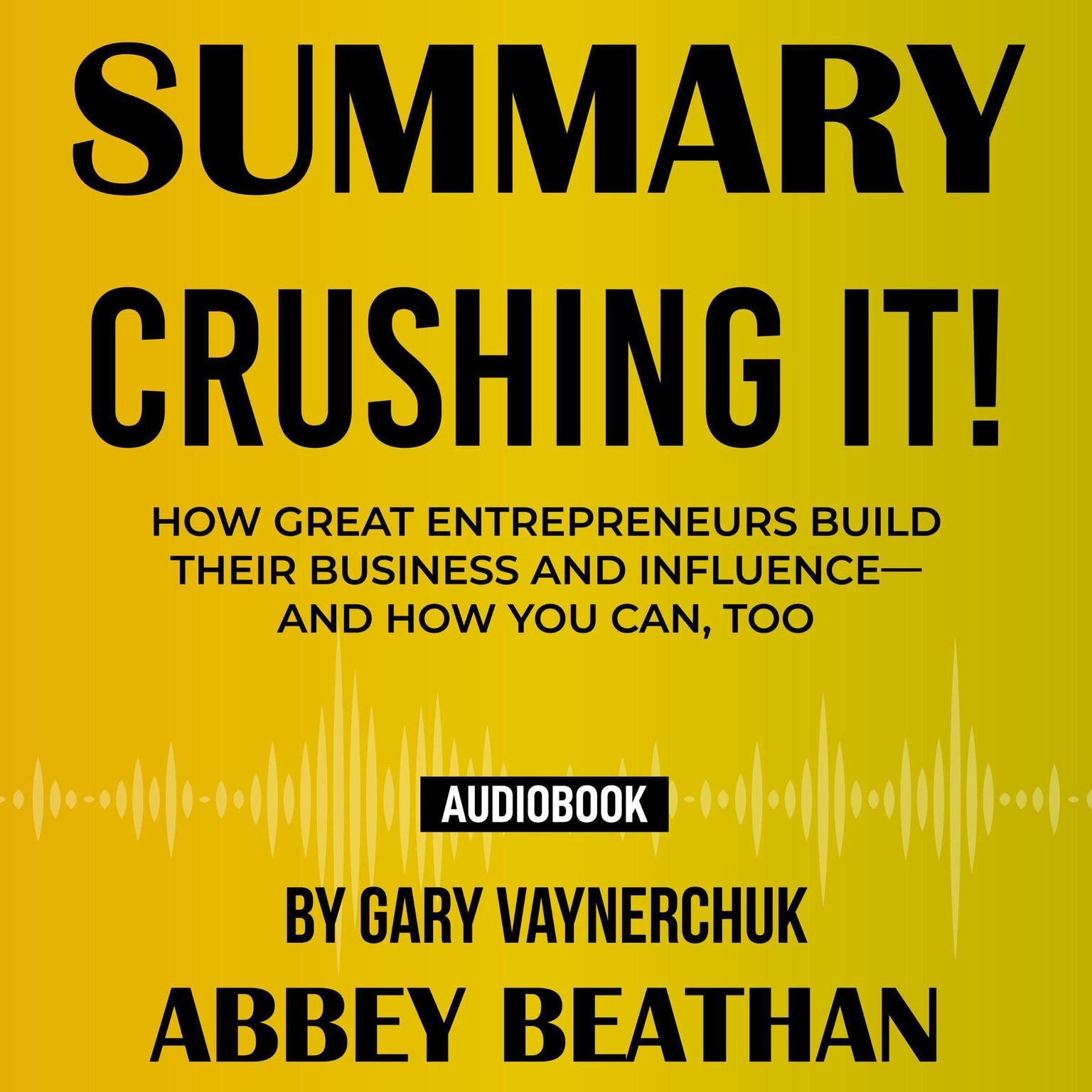 Summary of Crushing It!: How Great Entrepreneurs Build Their Business and Influence—and How You Can, Too by Gary Vaynerchuk Audiobook, by Abbey Beathan