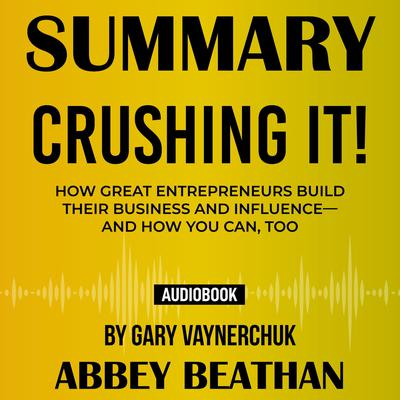 Summary of Crushing It!: How Great Entrepreneurs Build Their Business and Influence—and How You Can, Too by Gary Vaynerchuk Audiobook, by