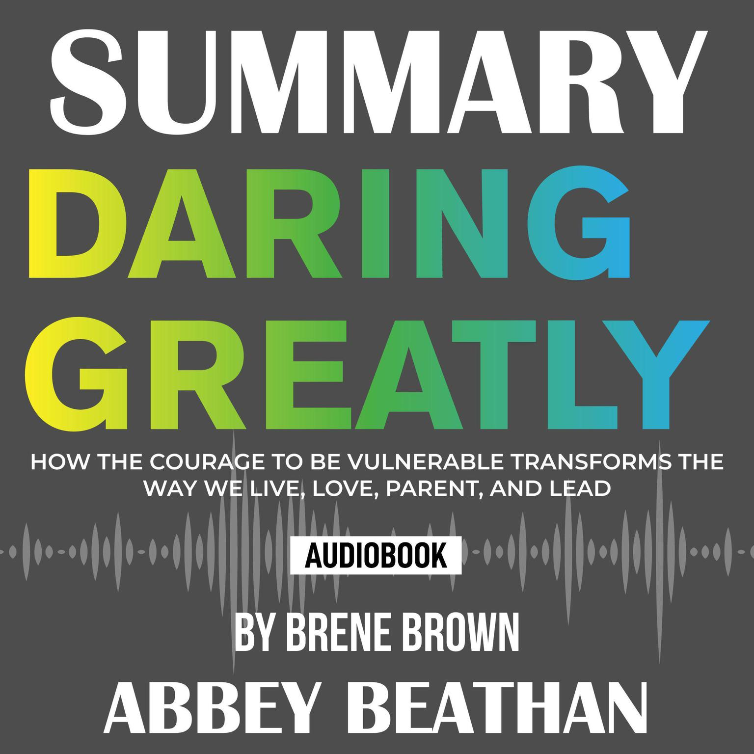 Summary of Daring Greatly: How the Courage to Be Vulnerable Transforms the Way We Live, Love, Parent, and Lead by Brene Brown Audiobook, by Abbey Beathan