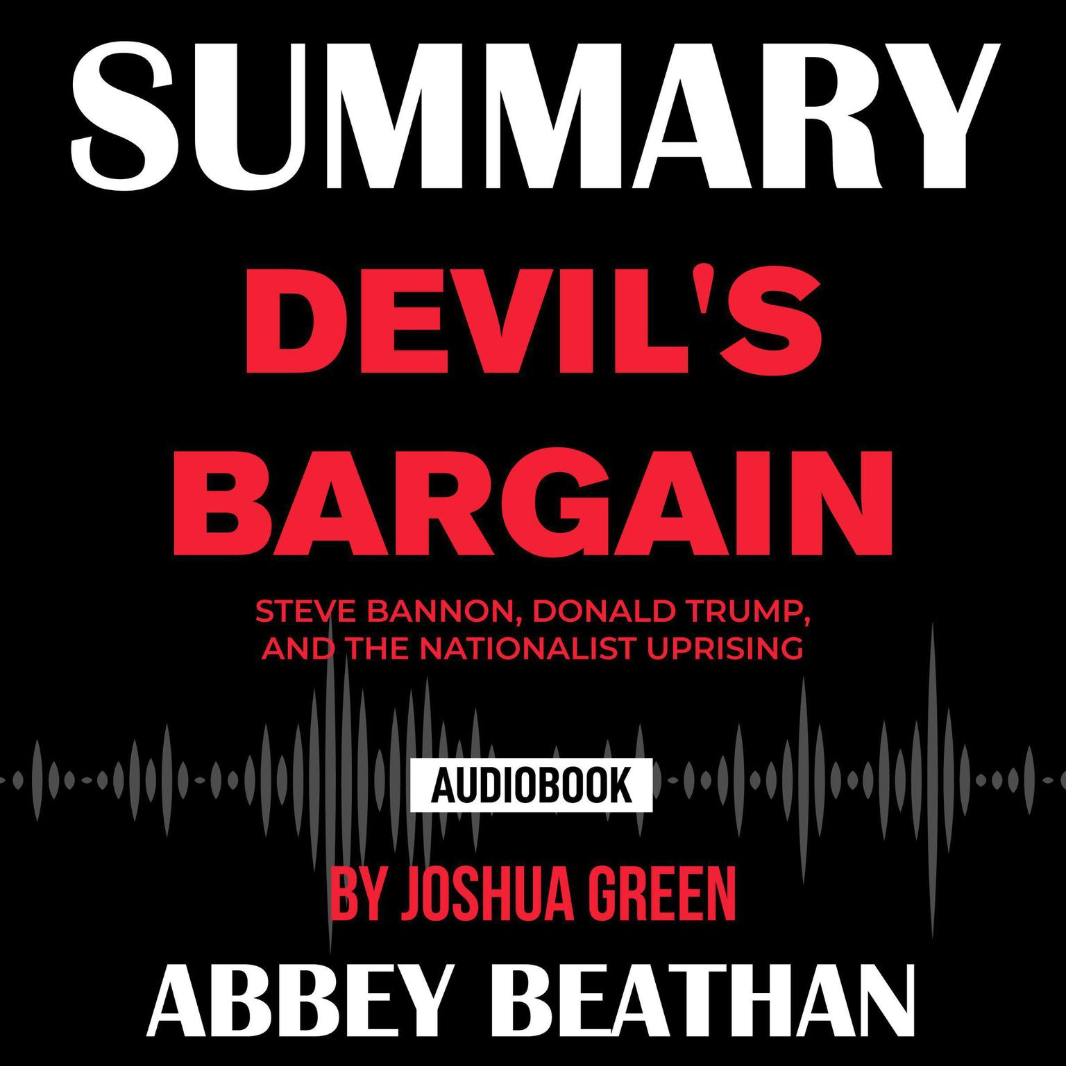 Summary of Devils Bargain: Steve Bannon, Donald Trump, and the Nationalist Uprising by Joshua Green Audiobook, by Abbey Beathan