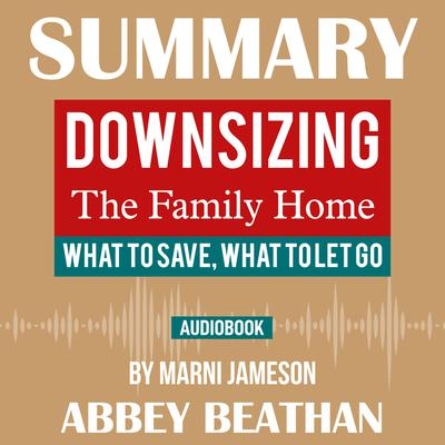 Summary of Downsizing The Family Home: What to Save, What to Let Go by Marni Jameson Audiobook, by Abbey Beathan