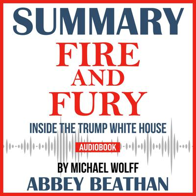 Summary of Fire and Fury: Inside the Trump White House by Michael Wolff Audiobook, by Abbey Beathan