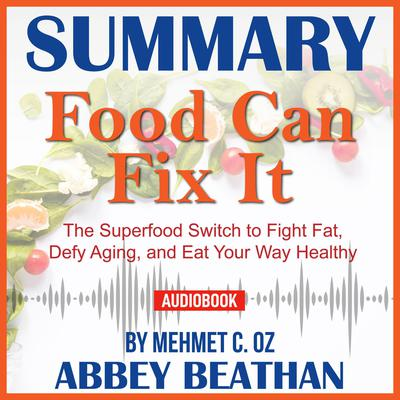 Summary of Food Can Fix It: The Superfood Switch to Fight Fat, Defy Aging, and Eat Your Way Healthy by Mehmet C. Oz Audiobook, by