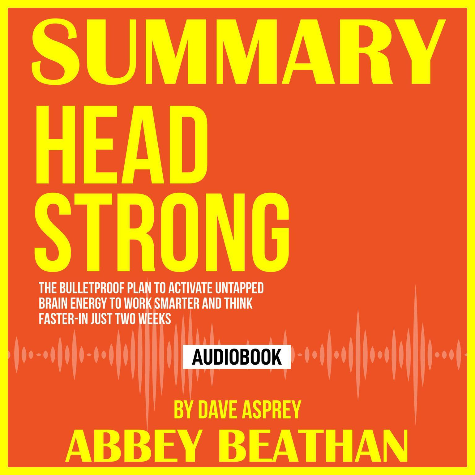 Summary of Head Strong: The Bulletproof Plan to Activate Untapped Brain Energy to Work Smarter and Think Faster-in Just Two Weeks by Dave Asprey Audiobook, by Abbey Beathan