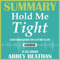 Summary of Hold Me Tight: Seven Conversations for a Lifetime of Love by Sue Johnson Audiobook, by Abbey Beathan