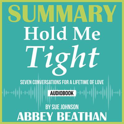 Summary of Hold Me Tight: Seven Conversations for a Lifetime of Love by Sue Johnson Audiobook, by