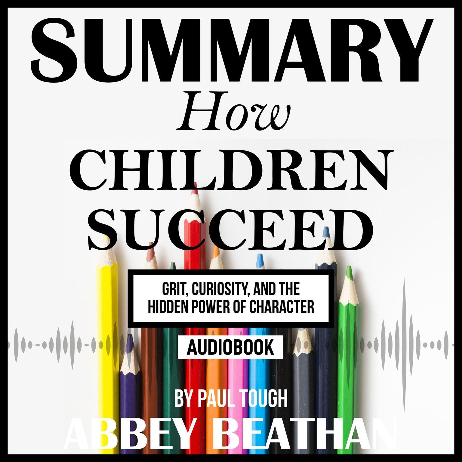 Summary of How Children Succeed: Grit, Curiosity, and the Hidden Power of Character by Paul Tough Audiobook, by Abbey Beathan