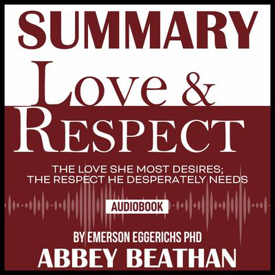 Summary of Love & Respect: The Love She Most Desires; The Respect He Desperately Needs by Emerson Eggerichs Phd Audiobook, by