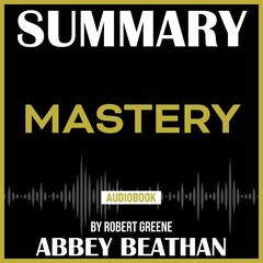 Summary of Mastery by Robert Greene Audiobook, by Abbey Beathan