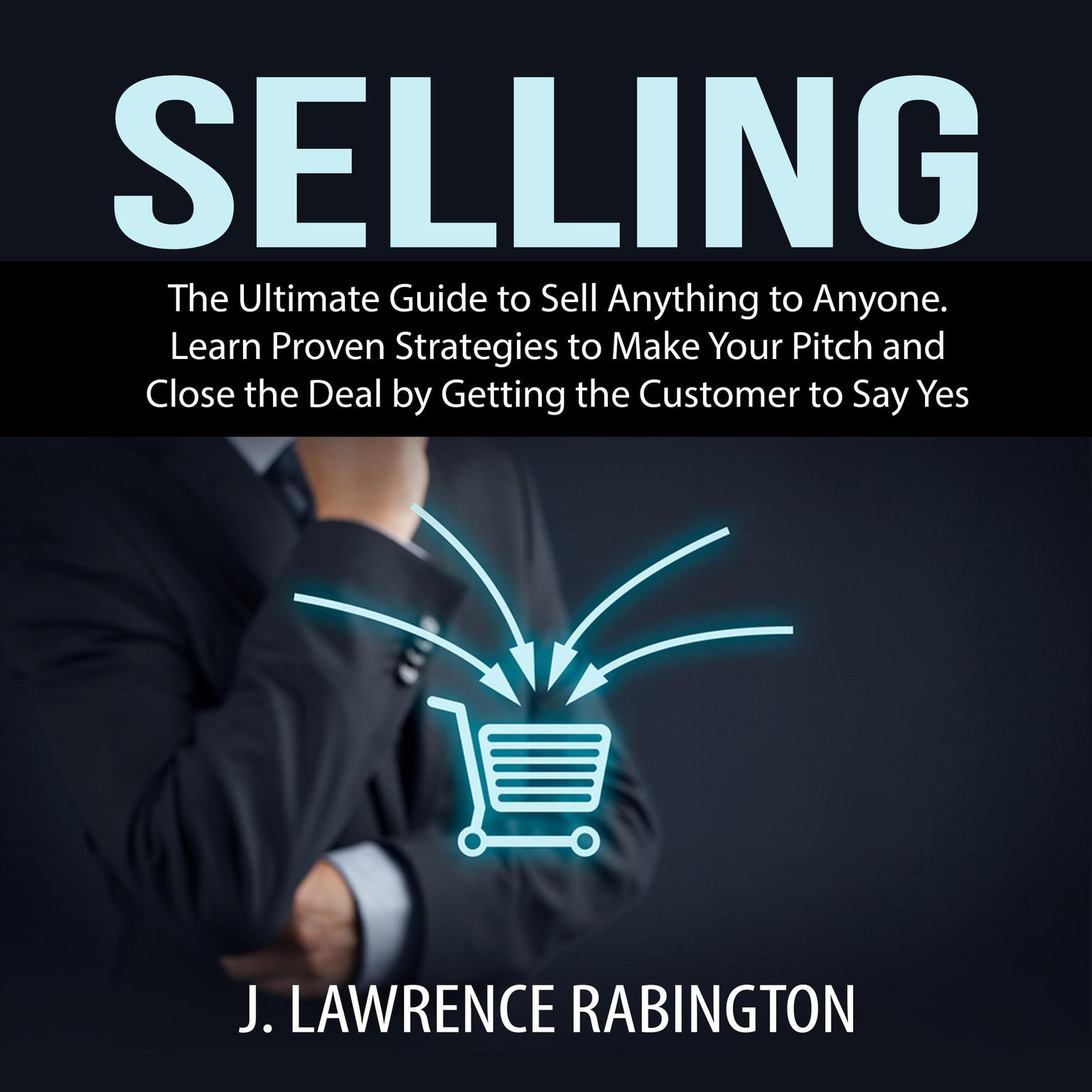 Selling: The Ultimate Guide to Sell Anything to Anyone. Learn Proven Strategies to Make Your Pitch and Close the Deal by Getting the Customer to Say Yes Audiobook, by J. Lawrence Rabington