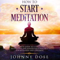 How to Start Meditation: A Complete Guide to a Successful Meditation and Mindfulness Practice for Beginners and Children Audiobook, by Johnny Dose