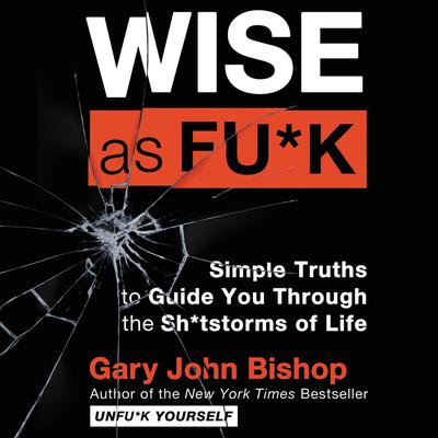 Wise as Fu*k: Simple Truths to Guide You Through the Sh*tstorms of Life Audiobook, by Gary John Bishop