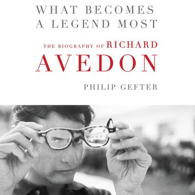 What Becomes a Legend Most: A Biography of Richard Avedon Audiobook, by Philip Gefter