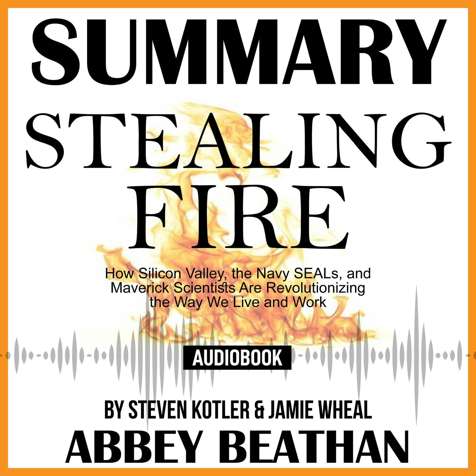 Summary of Stealing Fire: How Silicon Valley, the Navy SEALs, and Maverick Scientists Are Revolutionizing the Way We Live and Work by Steven Kotler & Jamie Wheal Audiobook, by Abbey Beathan