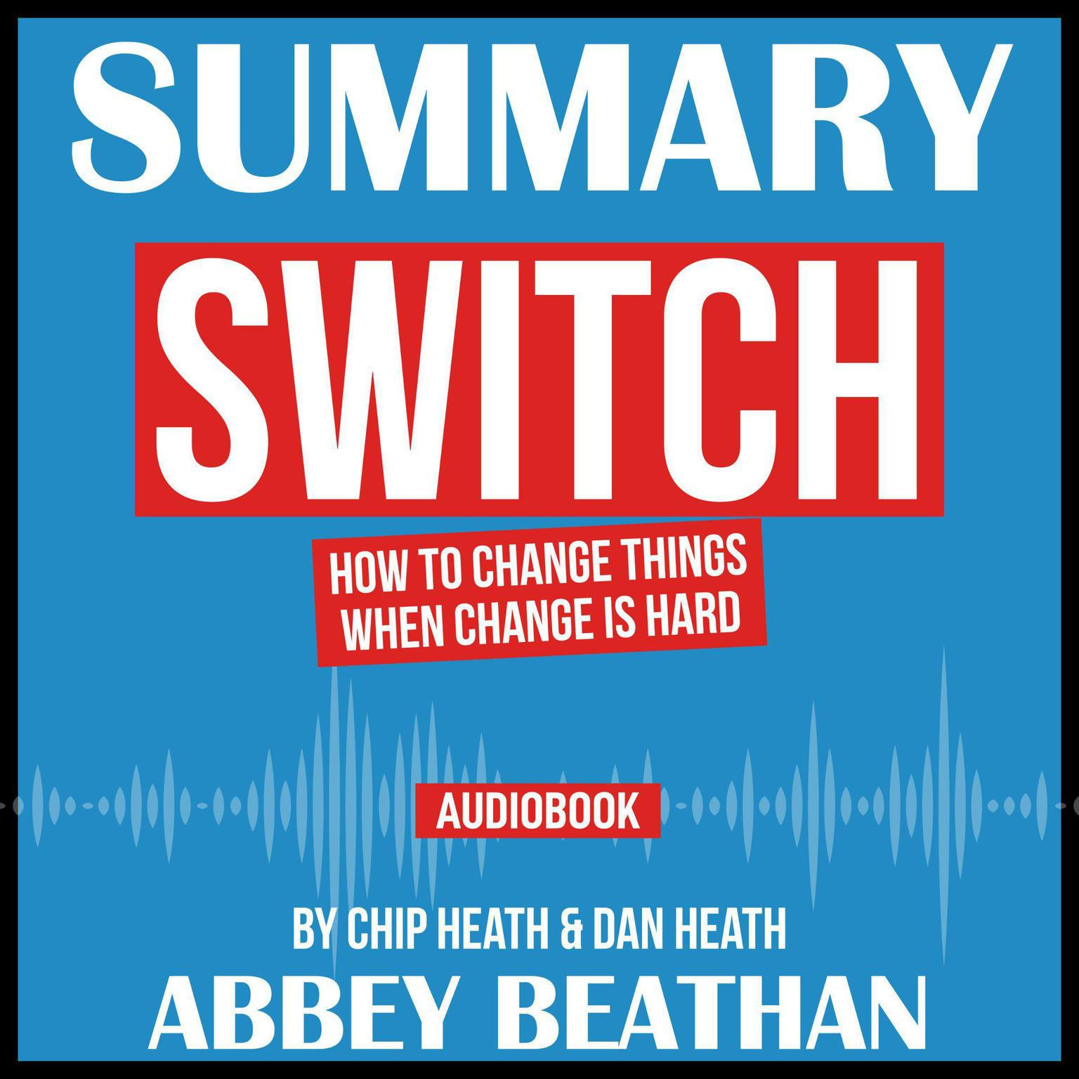 Printable Summary of Switch: How to Change Things When Change Is Hard by Chip Heath & Dan Heath Audiobook Cover Art