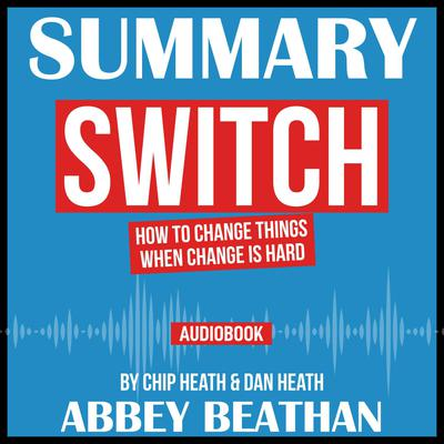 Summary of Switch: How to Change Things When Change Is Hard by Chip Heath & Dan Heath Audiobook, by Abbey Beathan