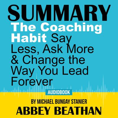 Summary of The Coaching Habit: Say Less, Ask More & Change the Way You Lead Forever by Michael Bungay Stanier Audiobook, by