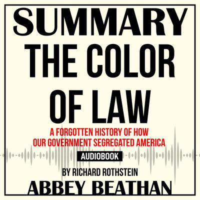 Summary of The Color of Law: A Forgotten History of How Our Government Segregated America by Richard Rothstein Audiobook, by Abbey Beathan