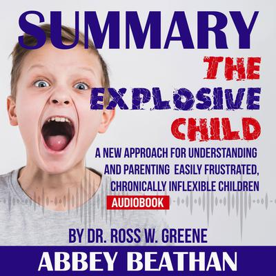 Summary of The Explosive Child: A New Approach for Understanding and Parenting Easily Frustrated, Chronically Inflexible Children by Dr. Ross W. Greene Audiobook, by