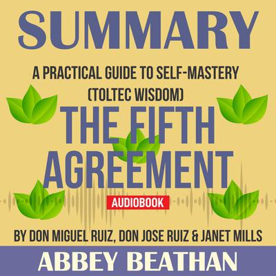 Summary of The Fifth Agreement: A Practical Guide to Self-Mastery (Toltec Wisdom) by Don Miguel Ruiz, Don Jose Ruiz & Janet Mills Audiobook, by