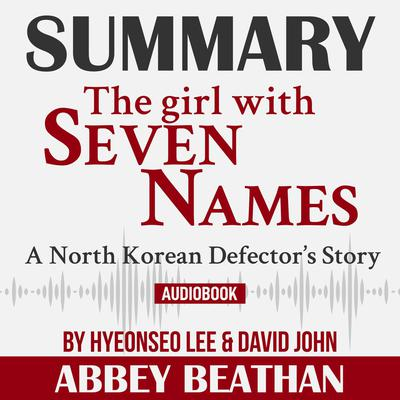 Summary of The Girl with Seven Names: A North Korean Defector's Story by Hyeonseo Lee & David John Audiobook, by Abbey Beathan