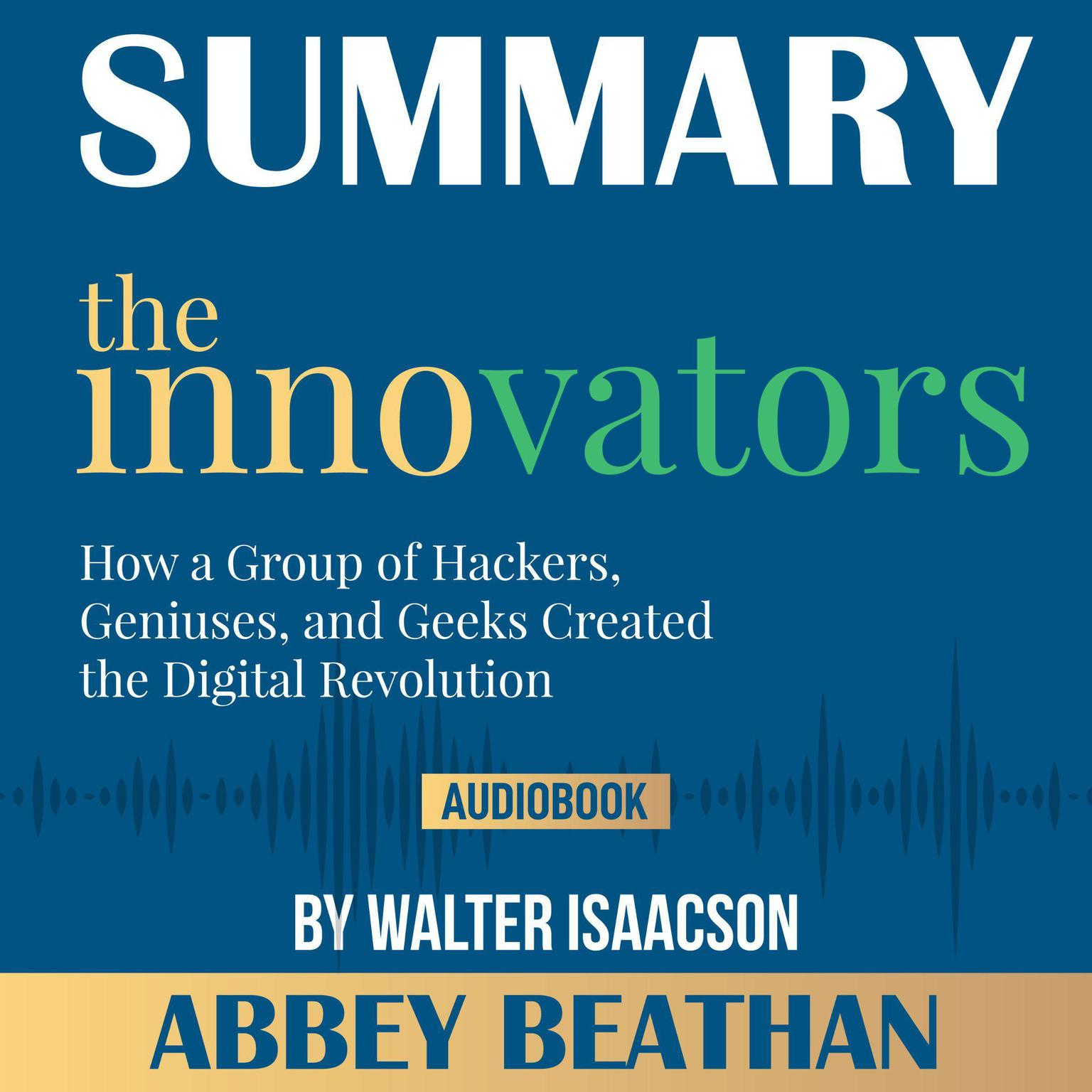 Printable Summary of The Innovators: How a Group of Hackers, Geniuses, and Geeks Created the Digital Revolution by Walter Isaacson Audiobook Cover Art