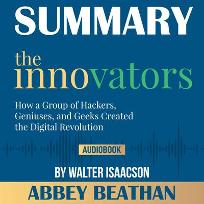 Summary of The Innovators: How a Group of Hackers, Geniuses, and Geeks Created the Digital Revolution by Walter Isaacson Audiobook, by Abbey Beathan