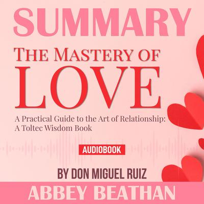 Summary of The Mastery of Love: A Practical Guide to the Art of Relationship: A Toltec Wisdom Book by Don Miguel Ruiz Audiobook, by
