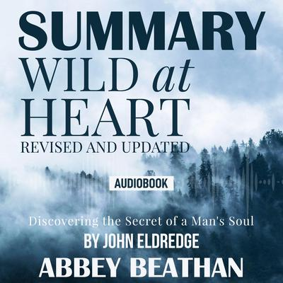 Summary of Wild at Heart Revised and Updated: Discovering the Secret of a Mans Soul by John Eldredge Audiobook, by