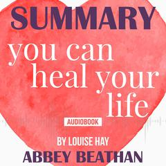 Summary of You Can Heal Your Life by Louise Hay Audiobook, by Abbey Beathan