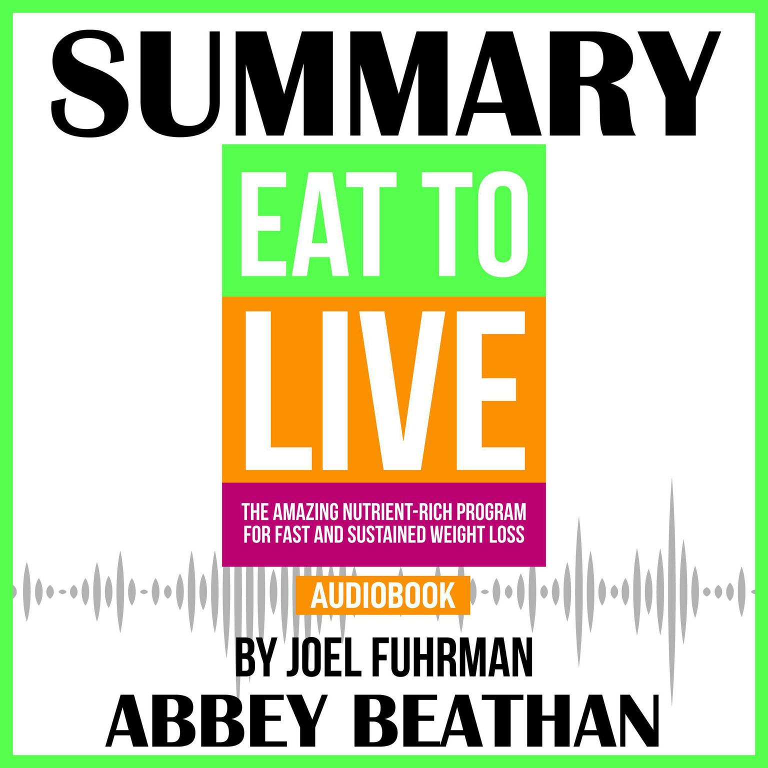 Printable Summary of Eat to Live: The Amazing Nutrient-Rich Program for Fast and Sustained Weight Loss, Revised Edition by Joel Fuhrman Audiobook Cover Art
