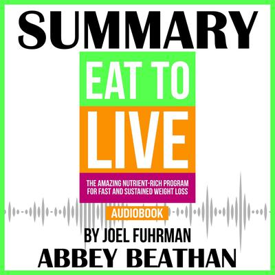 Summary of Eat to Live: The Amazing Nutrient-Rich Program for Fast and Sustained Weight Loss, Revised Edition by Joel Fuhrman Audiobook, by Abbey Beathan