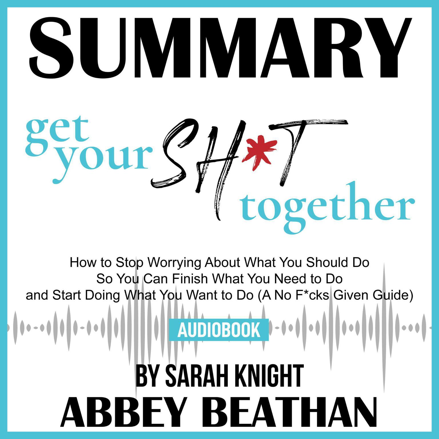 Printable Summary of Get Your Sh*t Together: How to Stop Worrying About What You Should Do So You Can Finish What You Need to Do and Start Doing What You Want to Do (A No F*cks Given Guide) by Sarah Knight Audiobook Cover Art