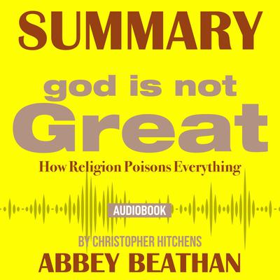 Summary of God Is Not Great: How Religion Poisons Everything by Christopher Hitchens Audiobook, by Abbey Beathan